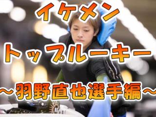 羽野直也 はのなおや 競艇 ボートレース 競艇選手 ボートレーサー 成績 優勝 インスタ ツイッター プライベート トップルーキー