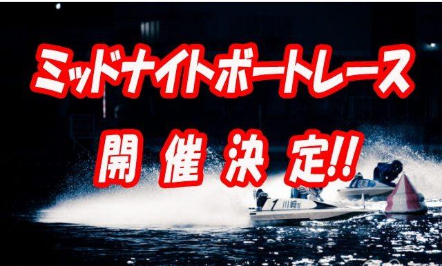 「ミッドナイトボートレース」を開催 ~21時以降もボートレースが楽しめる!~ ボートレース若松 ボートレース大村 ボートレース下関 ビッグニュース